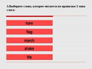 3.Выберите слово, которое читается по правилам 3 типа слога: hare flag march