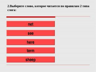 2.Выберите слово, которое читается по правилам 2 типа слога: net see here ter