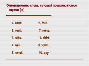 Отметьте номер слова, который произносится со звуком [з:] 1. neck. 6. fruit.