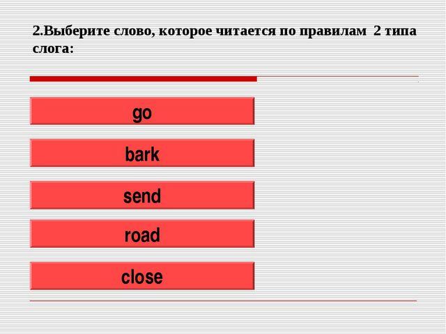 2.Выберите слово, которое читается по правилам 2 типа слога: go bark send roa...