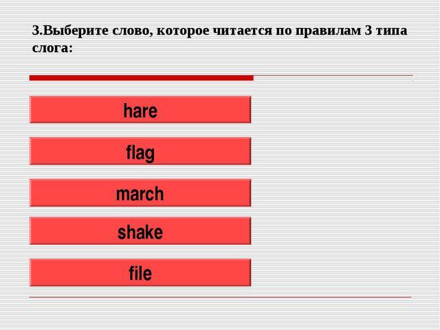 3.Выберите слово, которое читается по правилам 3 типа слога: hare flag march...