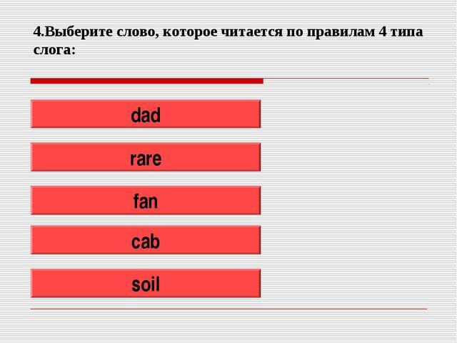 4.Выберите слово, которое читается по правилам 4 типа слога: dad rare fan cab...