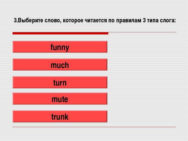 3.Выберите слово, которое читается по правилам 3 типа слога: funny much turn...