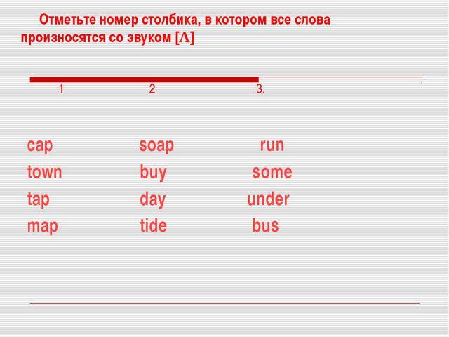 Отметьте номер столбика, в котором все слова произносятся со звуком [Λ] 1 2...