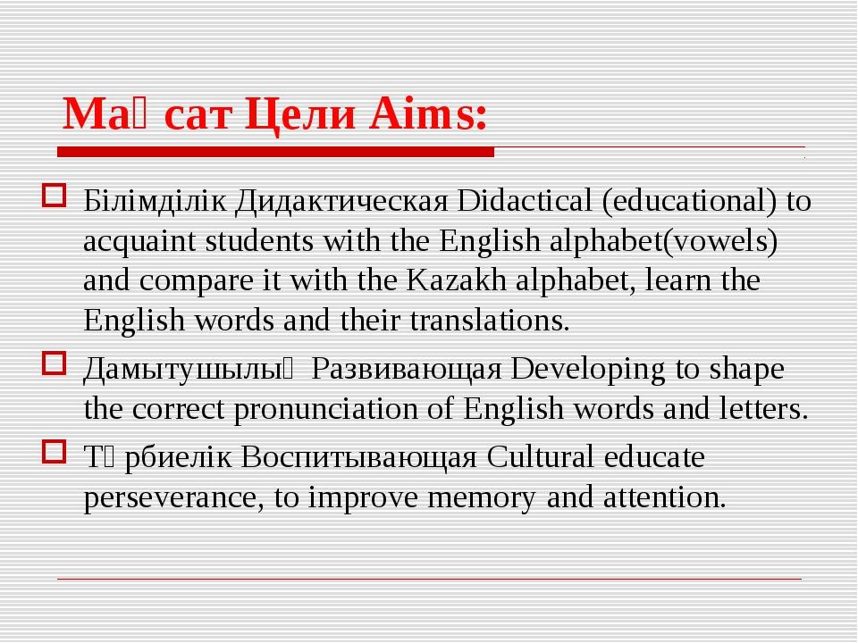 Мақсат Цели Aims: Білімділік Дидактическая Didactical (educational) to acquai...
