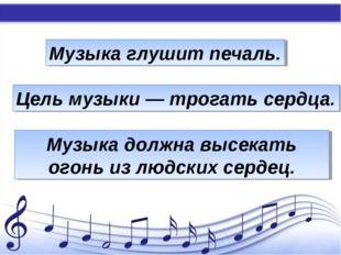 Музыка глушит печаль. Цель музыки — трогать сердца. Музыка должна высекать ог