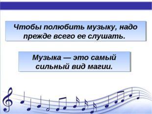 Чтобы полюбить музыку, надо прежде всего ее слушать. Музыка — это самый силь