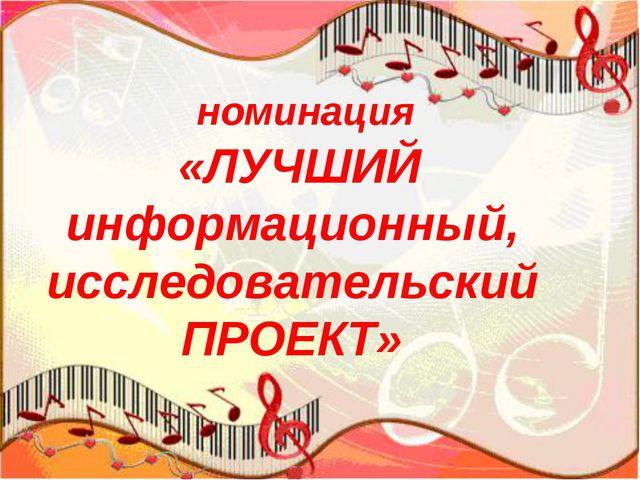 номинация «ЛУЧШИЙ информационный, исследовательскийПРОЕКТ»