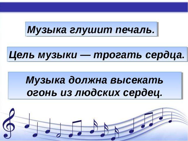 Музыка глушит печаль. Цель музыки — трогать сердца. Музыка должна высекать ог...