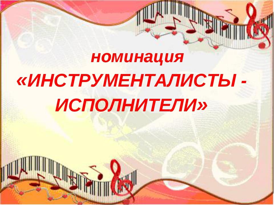 номинация «ИНСТРУМЕНТАЛИСТЫ - ИСПОЛНИТЕЛИ»