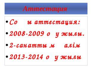 Аттестация Соңғы аттестация: 2008-2009 оқу жылы. 2-санатты мұғалім 2013-2014