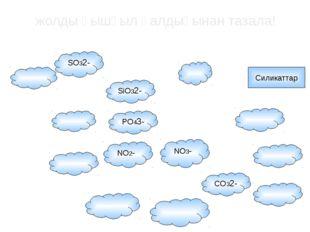 SO32- CO32- NO3- NO2- Силикаттар PO43- SiO32- жолды қышқыл қалдығынан тазала!