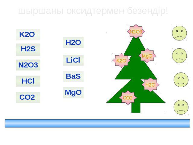 K2O MgO H2O N2O3 CO2 шыршаны оксидтермен безендір! HCl BaS N2O3 H2S CO2 MgO...