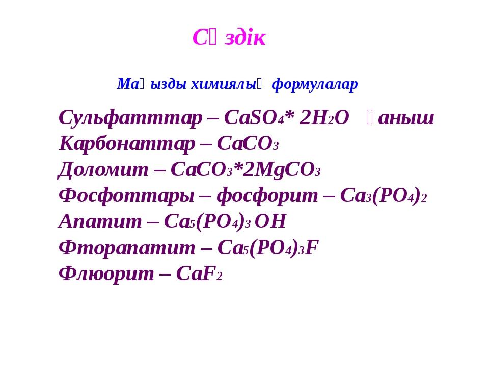 Сөздік Маңызды химиялық формулалар Сульфатттар – CaSO4* 2H2O ғаныш Карбонатта...