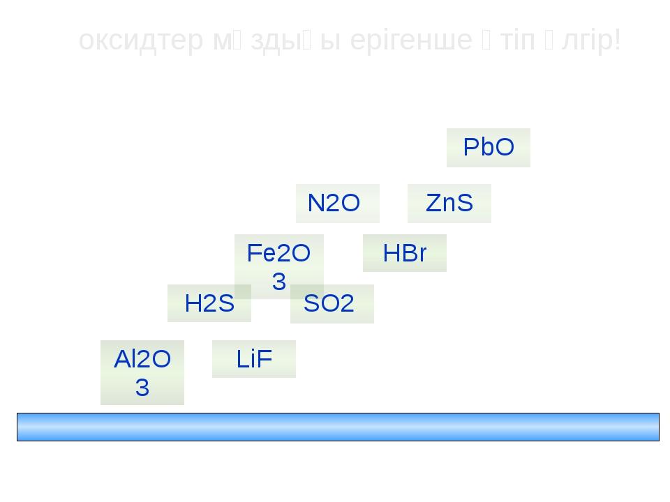 оксидтер мұздығы ерігенше өтіп үлгір! HBr ZnS Al2O3 H2S SO2 PbO Fe2O3 N2O LiF