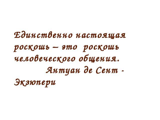 Единственно настоящая роскошь – это роскошь человеческого общения. Антуан д...