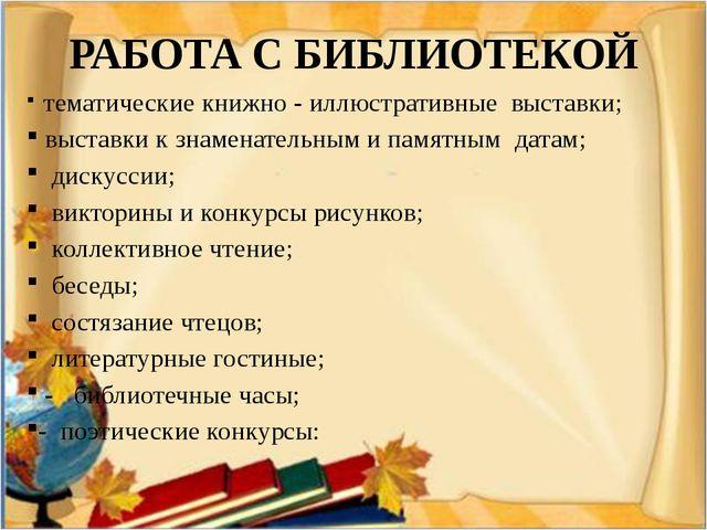 РАБОТА С БИБЛИОТЕКОЙ тематические книжно - иллюстративные выставки; выставки...