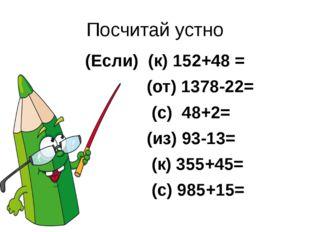 Посчитай устно (Если) (к) 152+48 = (от) 1378-22= (с) 48+2= (из) 93-13= (к) 35