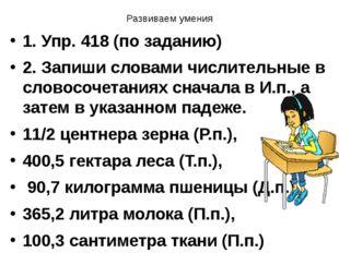 Развиваем умения 1. Упр. 418 (по заданию) 2. Запиши словами числительные в сл