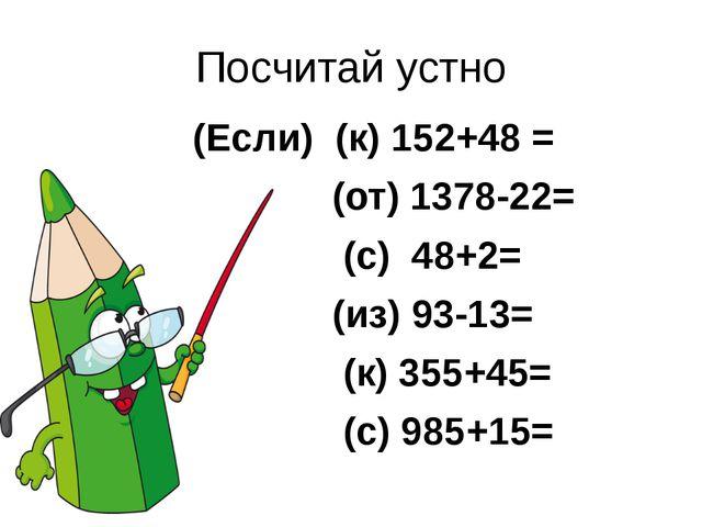 Посчитай устно (Если) (к) 152+48 = (от) 1378-22= (с) 48+2= (из) 93-13= (к) 35...