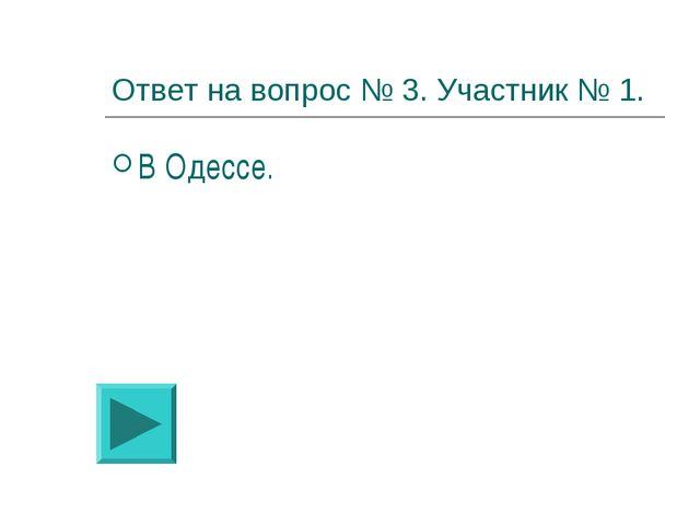 Ответ на вопрос № 3. Участник № 1. В Одессе.
