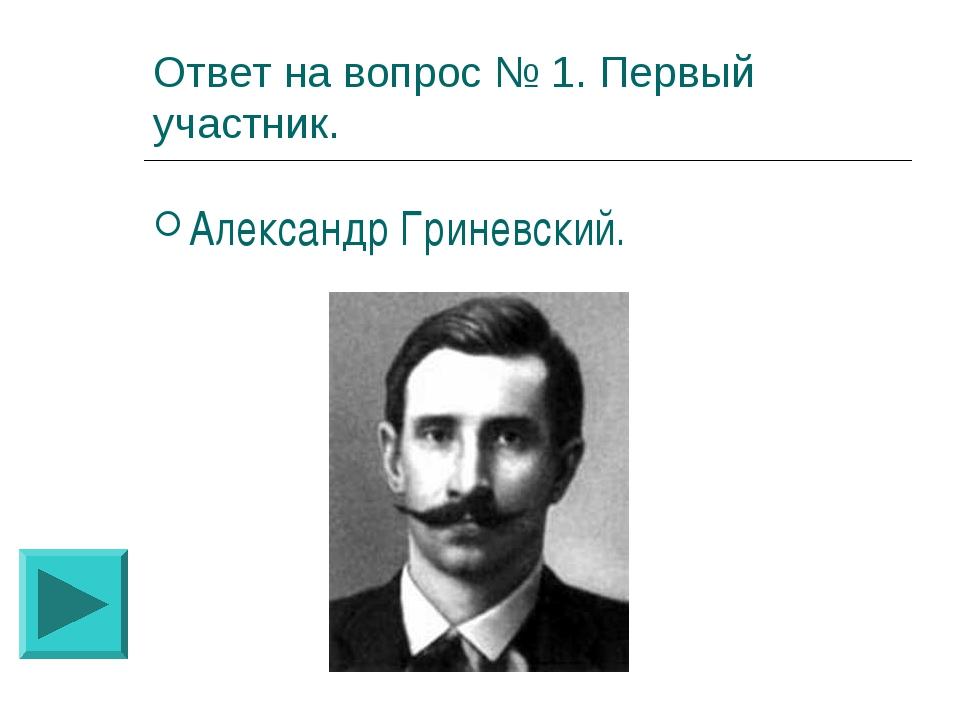 Ответ на вопрос № 1. Первый участник. Александр Гриневский.