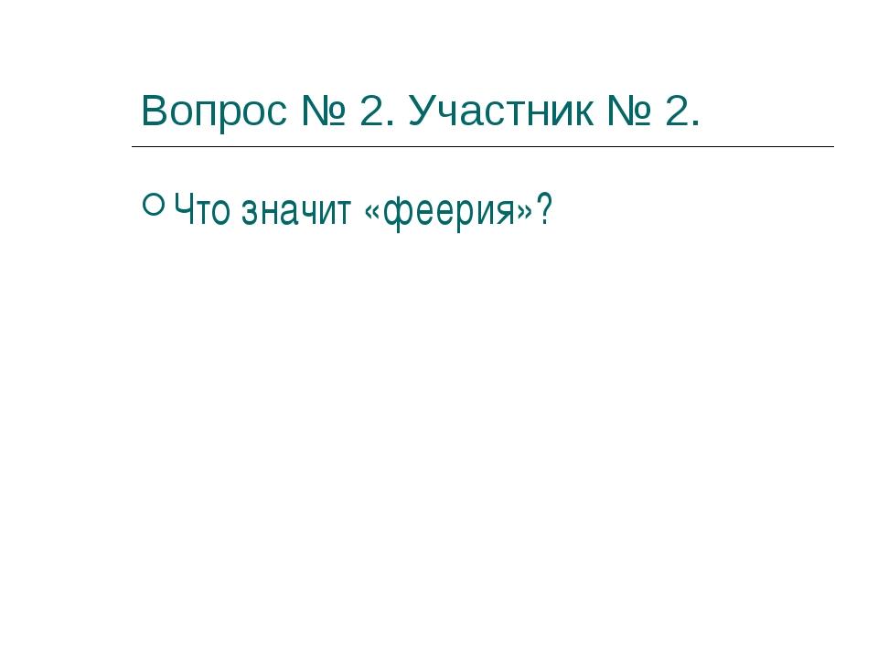 Вопрос № 2. Участник № 2. Что значит «феерия»?