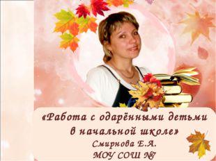 «Работа с одарёнными детьми в начальной школе» Смирнова Е.А. МОУ СОШ №7