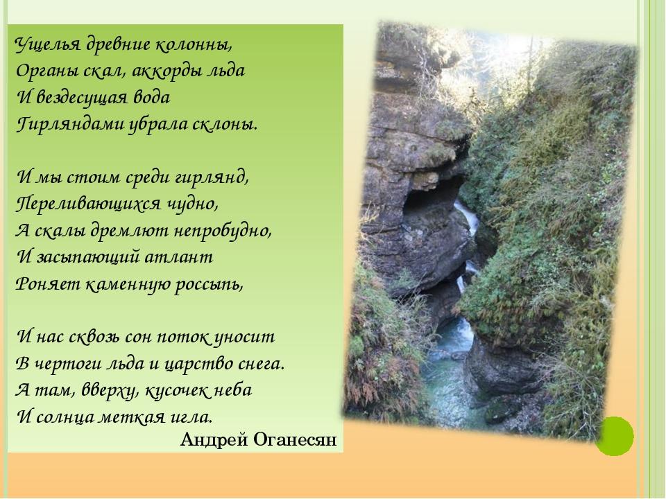 Ущелья древние колонны, Органы скал, аккорды льда И вездесущая вода Гирляндам...