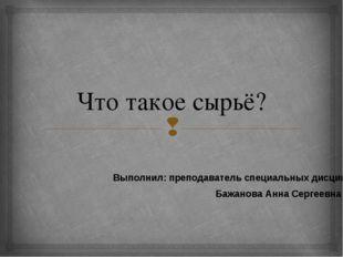 Что такое сырьё? Выполнил: преподаватель специальных дисциплин Бажанова Анна