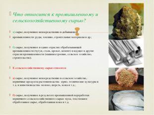 Что относится к промышленному и сельскохозяйственному сырью? а) сырье, получ