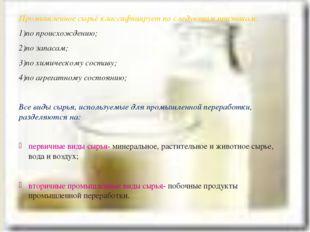 Промышленное сырьё классифицирует по следующим признакам: 1)по происхождению;