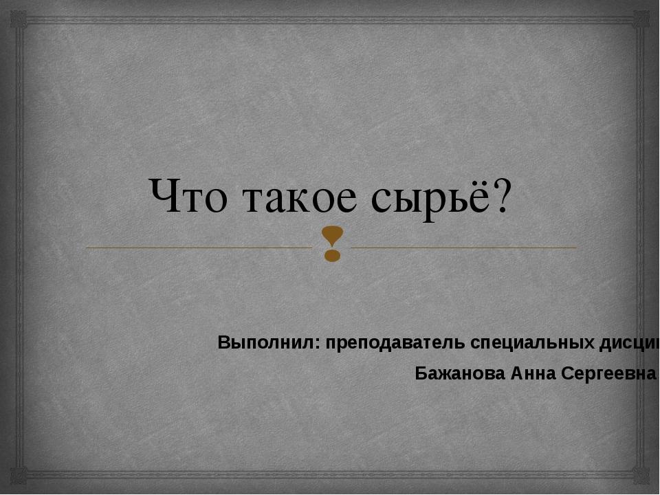 Что такое сырьё? Выполнил: преподаватель специальных дисциплин Бажанова Анна...