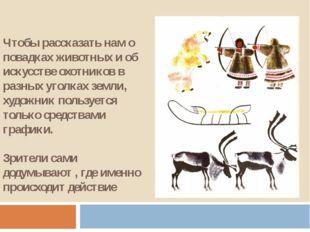 Чтобы рассказать нам о повадках животных и об искусстве охотников в разных уг