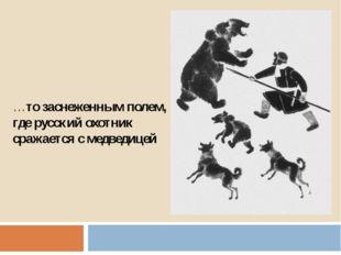 …то заснеженным полем, где русский охотник сражается с медведицей