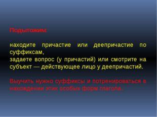 Подытожим: находите причастие или деепричастие по суффиксам, задаете вопрос (