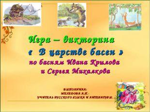 *** Игра – викторина « В царстве басен » по басням Ивана Крылова и Сергея Мих