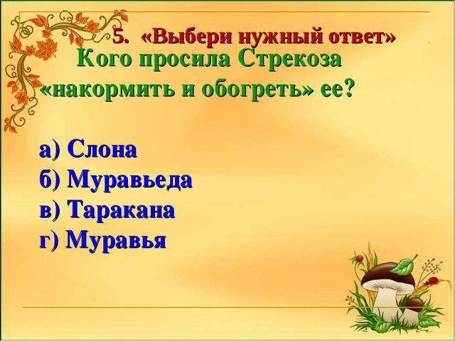 Кого просила Стрекоза «накормить и обогреть» ее? а) Слона б) Муравьеда в) Та...