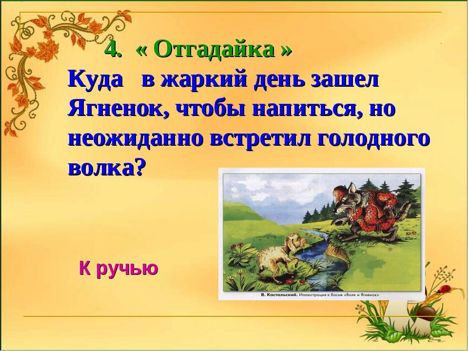 4. « Отгадайка » Куда в жаркий день зашел Ягненок, чтобы напиться, но неожид...