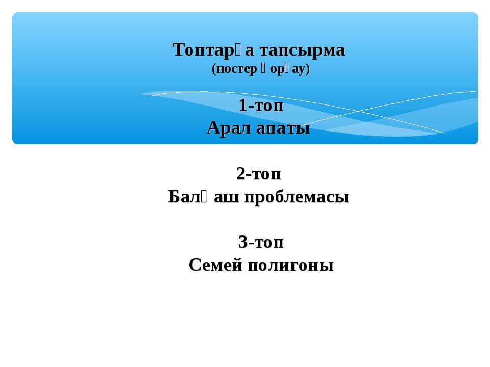 Топтарға тапсырма (постер қорғау) 1-топ Арал апаты 2-топ Балқаш проблемасы 3...