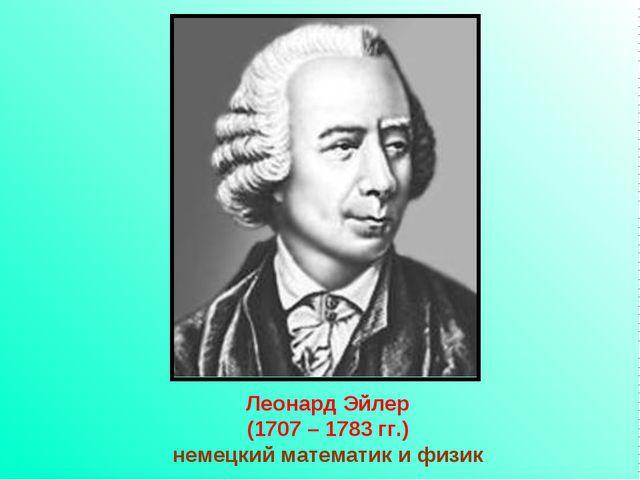 Леонард Эйлер (1707 – 1783 гг.) немецкий математик и физик