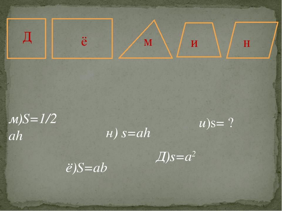 м ё Д н и м)S=1/2 ah ё)S=ab н) s=ah Д)s=a2 и)s= ?