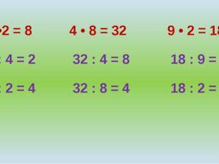4 •2 = 8 4 • 8 = 32 9 • 2 = 18 8 : 4 = 2 32 : 4 = 8 18 : 9 = 2 8 : 2 = 4 32 :