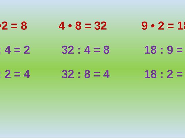 4 •2 = 8 4 • 8 = 32 9 • 2 = 18 8 : 4 = 2 32 : 4 = 8 18 : 9 = 2 8 : 2 = 4 32 :...