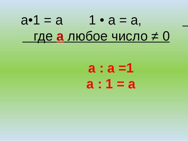 а•1 = а 1 • а = а, где а любое число ≠ 0 а : а =1 а : 1 = а