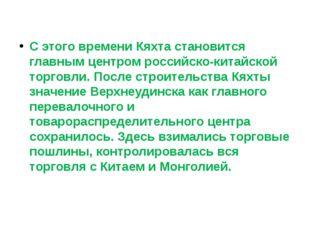 С этого времени Кяхта становится главным центром российско-китайской торговл
