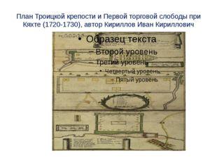 План Троицкой крепости и Первой торговой слободы при Кяхте (1720-1730), автор