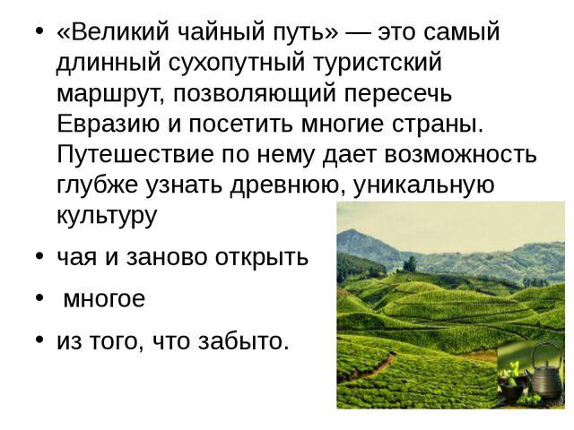 «Великий чайный путь» — это самый длинный сухопутный туристский маршрут, поз...