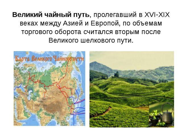 Великий чайный путь, пролегавший в XVI-XIX веках между Азией и Европой, по об...