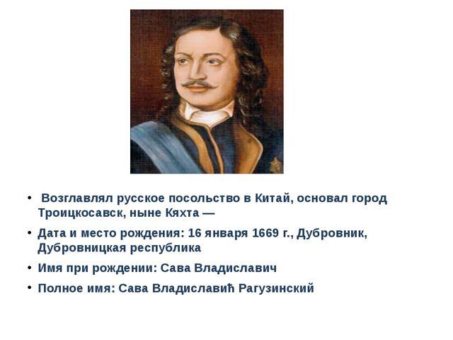 Возглавлял русское посольство в Китай, основал город Троицкосавск, ныне Кях...
